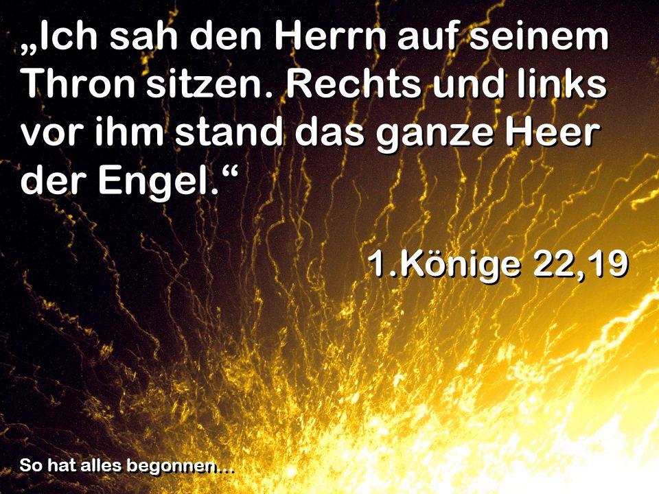Ich sah den Herrn auf seinem Thron sitzen. Rechts und links vor ihm stand das ganze Heer der Engel. 1.Könige 22,19 So hat alles begonnen…