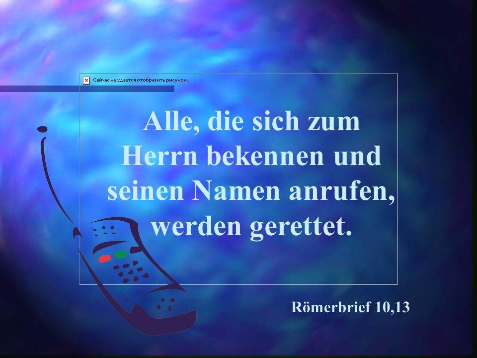Alle, die sich zum Herrn bekennen und seinen Namen anrufen, werden gerettet. Römerbrief 10,13