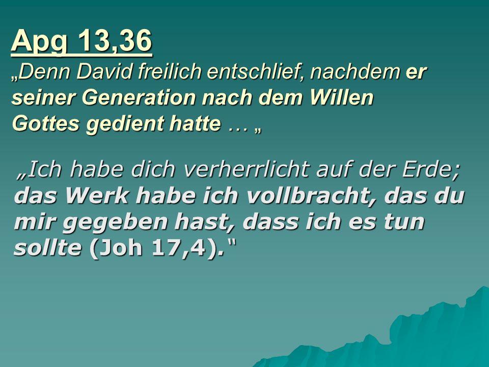 Apg 13,36 Denn David freilich entschlief, nachdem er seiner Generation nach dem Willen Gottes gedient hatte … Ich habe dich verherrlicht auf der Erde;