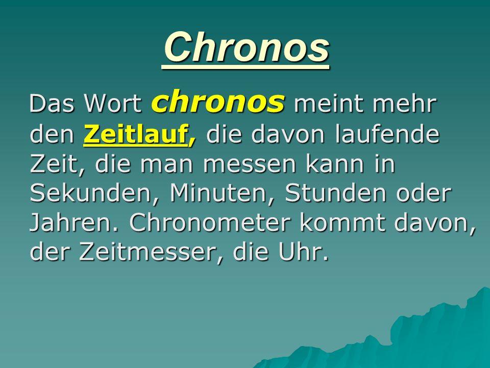 Chronos Das Wort chronos meint mehr den Zeitlauf, die davon laufende Zeit, die man messen kann in Sekunden, Minuten, Stunden oder Jahren. Chronometer