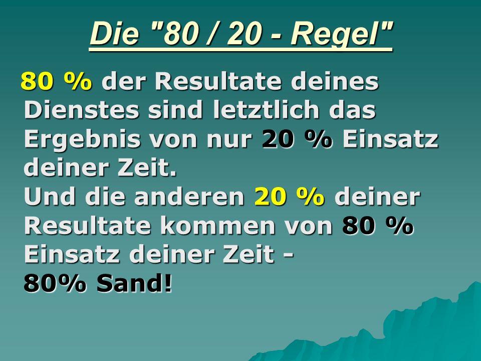 Die 80 / 20 - Regel 80 % der Resultate deines Dienstes sind letztlich das Ergebnis von nur 20 % Einsatz deiner Zeit.