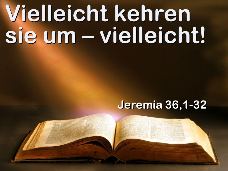 Vielleicht kehren sie um – vielleicht! Jeremia 36,1-32