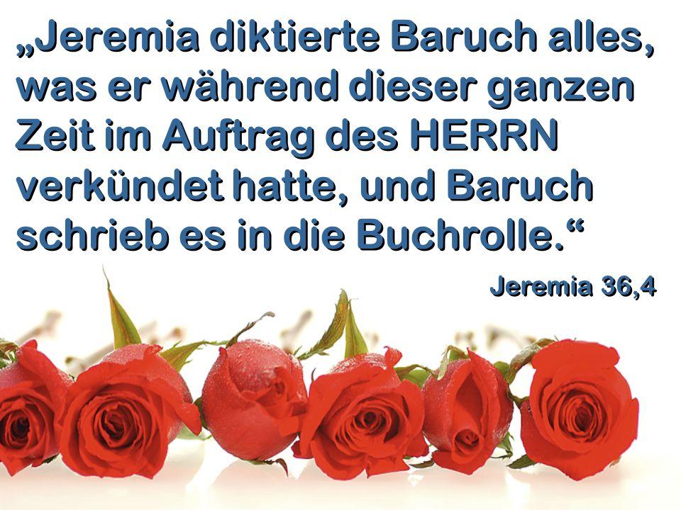 Jeremia diktierte Baruch alles, was er während dieser ganzen Zeit im Auftrag des HERRN verkündet hatte, und Baruch schrieb es in die Buchrolle. Jeremi