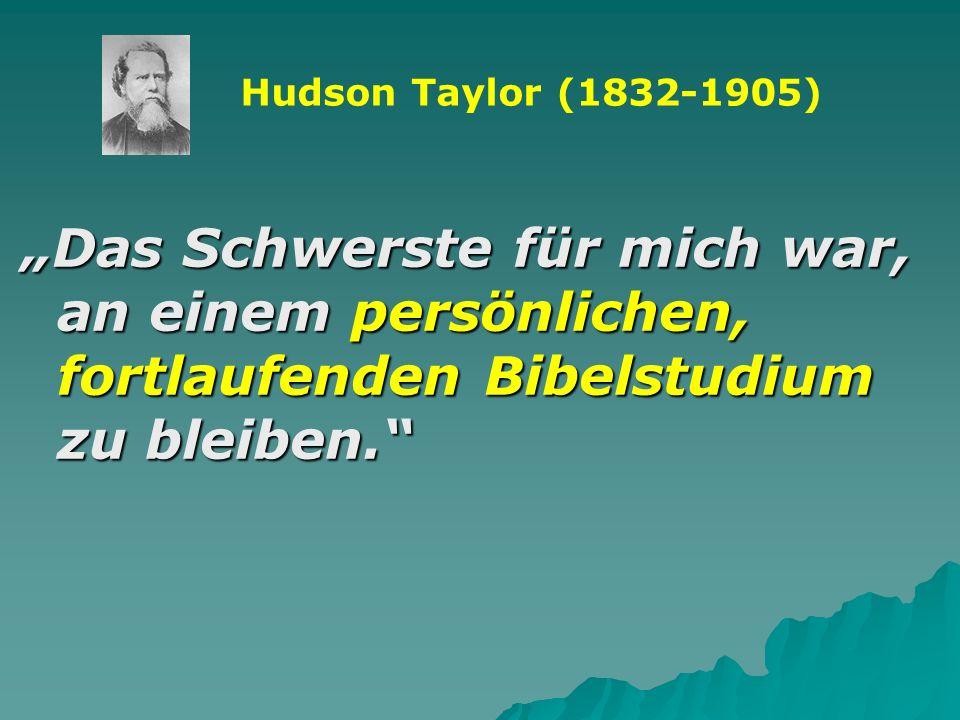 Das Schwerste für mich war, an einem persönlichen, fortlaufenden Bibelstudium zu bleiben. Hudson Taylor (1832-1905)