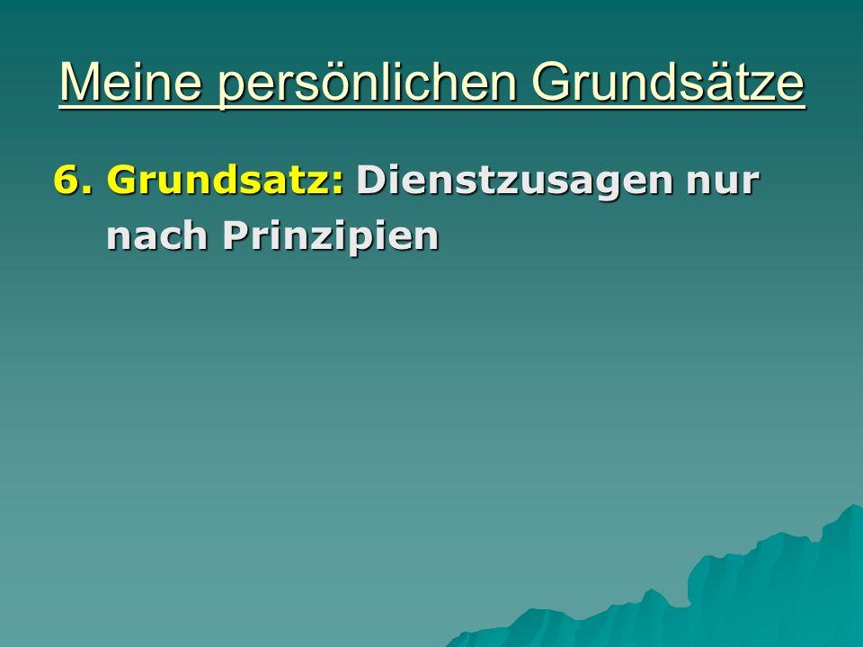 Meine persönlichen Grundsätze 6. Grundsatz: Dienstzusagen nur nach Prinzipien nach Prinzipien