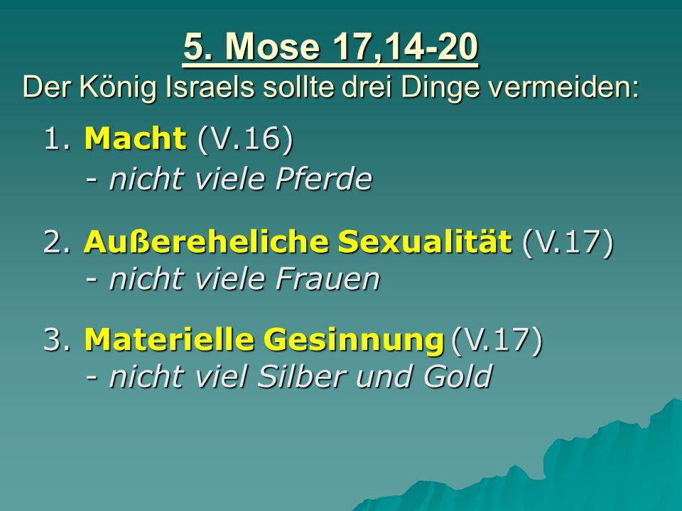 5. Mose 17,14-20 Der König Israels sollte drei Dinge vermeiden: 1. Macht (V.16) - nicht viele Pferde - nicht viele Pferde 2. Außereheliche Sexualität