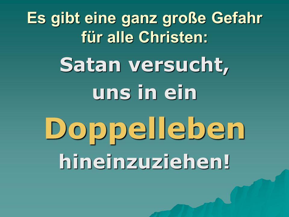 Es gibt eine ganz große Gefahr für alle Christen: Satan versucht, uns in ein Doppellebenhineinzuziehen!