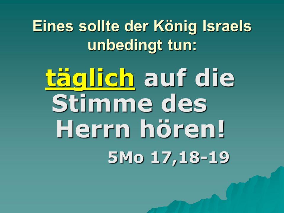 Eines sollte der König Israels unbedingt tun: täglich auf die Stimme des Herrn hören! 5Mo 17,18-19