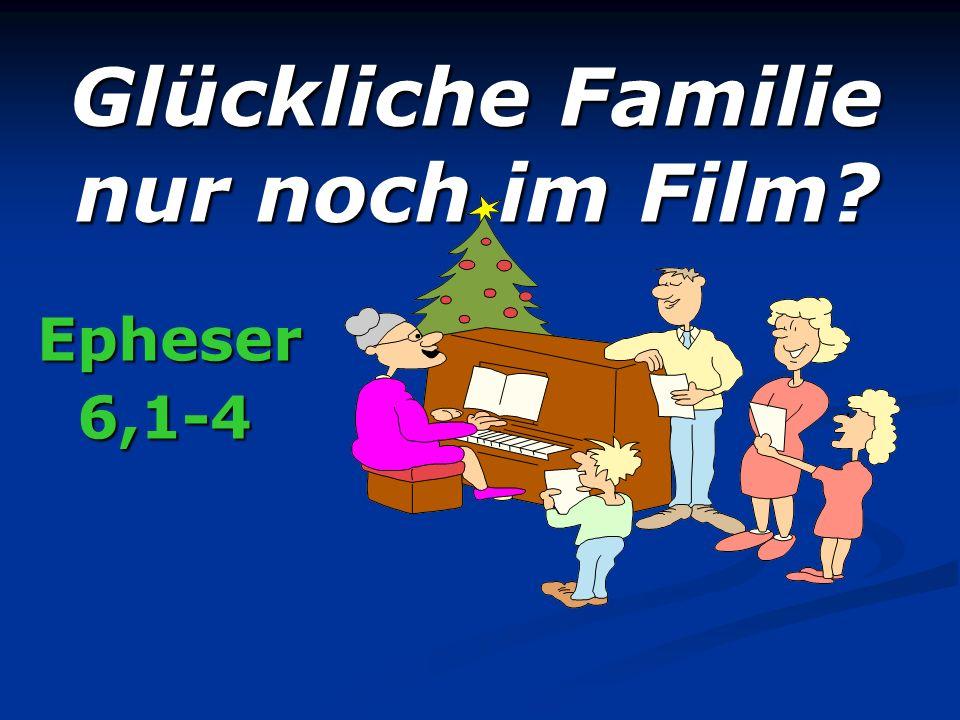 Glückliche Familie nur noch im Film? Epheser 6,1-4 6,1-4