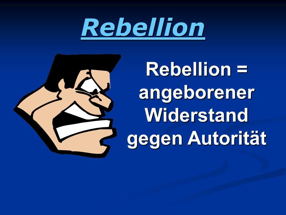 Rebellion Rebellion = angeborener Widerstand gegen Autorität