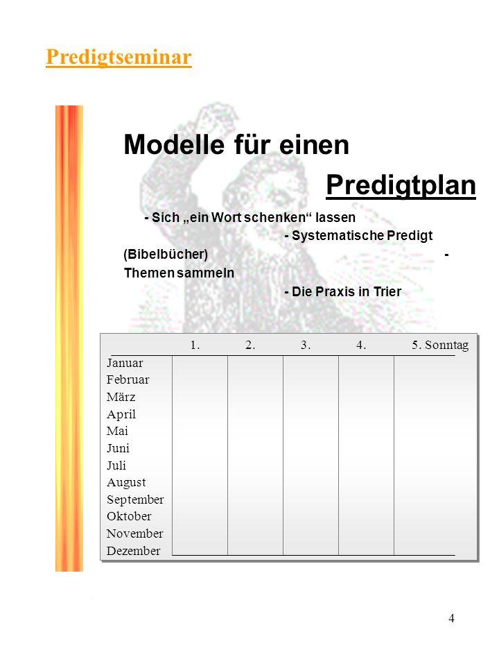 4 Predigtseminar Modelle für einen Predigtplan - Sich ein Wort schenken lassen - Systematische Predigt (Bibelbücher)- Themen sammeln - Die Praxis in Trier 1.2.3.4.5.