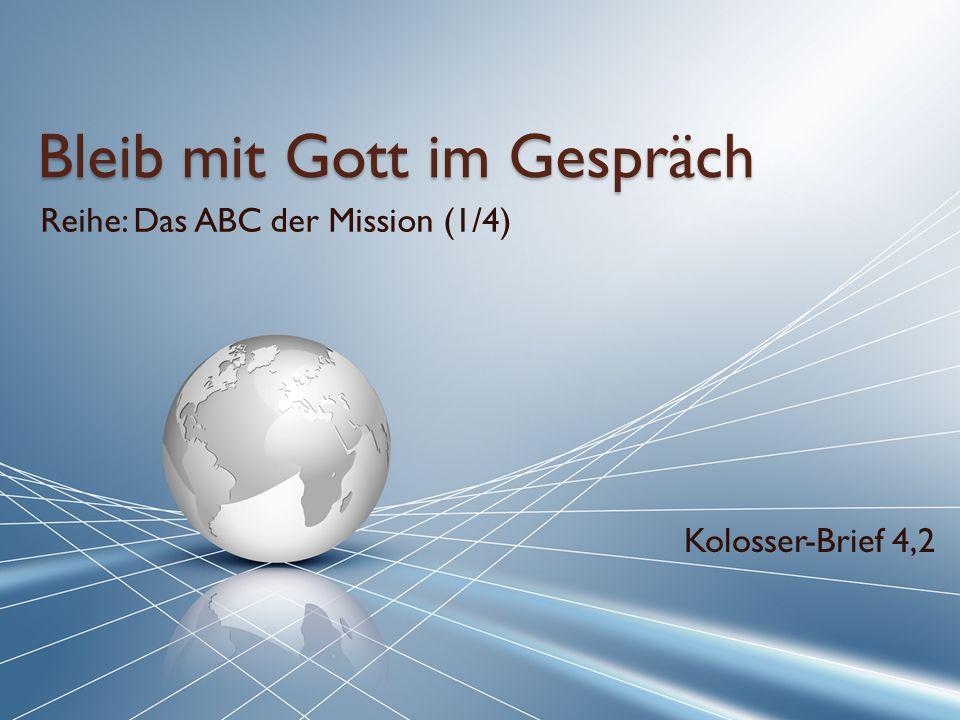 Bleib mit Gott im Gespräch Reihe: Das ABC der Mission (1/4) Kolosser-Brief 4,2