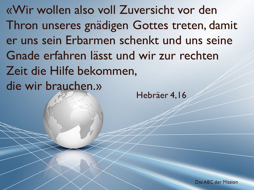 «Wir wollen also voll Zuversicht vor den Thron unseres gnädigen Gottes treten, damit er uns sein Erbarmen schenkt und uns seine Gnade erfahren lässt u