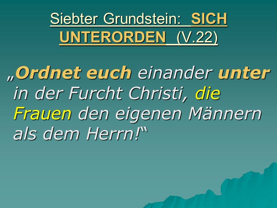Siebter Grundstein: SICH UNTERORDEN (V.22) Ordnet euch einander unter in der Furcht Christi, die Frauen den eigenen Männern als dem Herrn!Ordnet euch