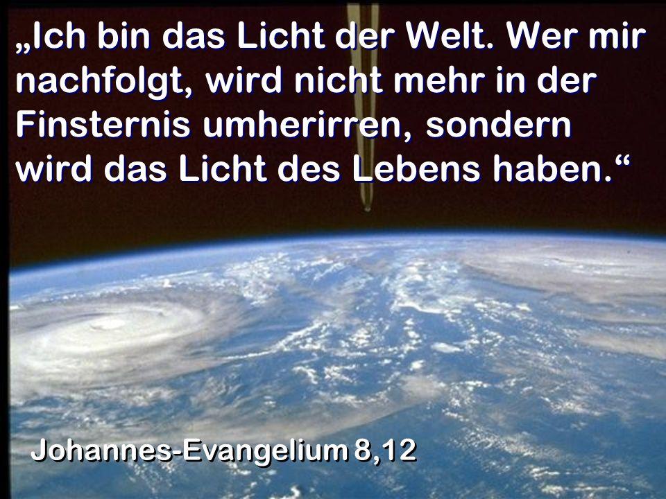 Ich bin das Licht der Welt. Wer mir nachfolgt, wird nicht mehr in der Finsternis umherirren, sondern wird das Licht des Lebens haben. Johannes-Evangel
