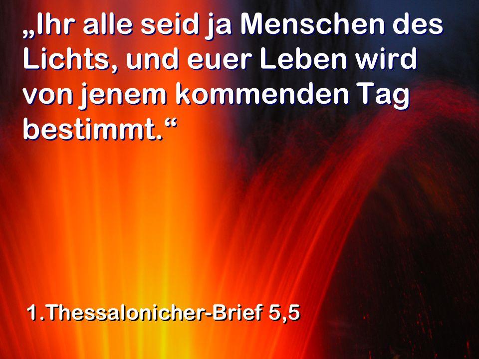 Ihr alle seid ja Menschen des Lichts, und euer Leben wird von jenem kommenden Tag bestimmt. 1.Thessalonicher-Brief 5,5