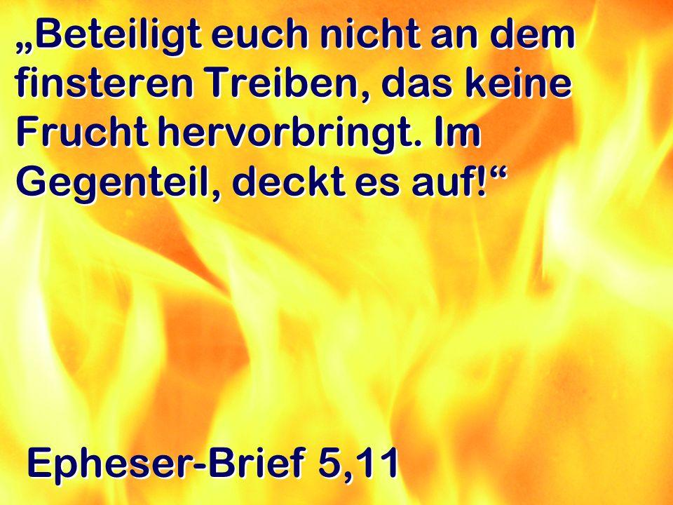 Beteiligt euch nicht an dem finsteren Treiben, das keine Frucht hervorbringt. Im Gegenteil, deckt es auf! Epheser-Brief 5,11