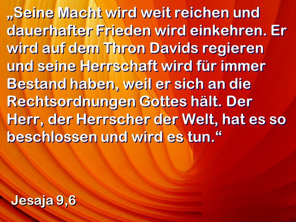 Seine Macht wird weit reichen und dauerhafter Frieden wird einkehren. Er wird auf dem Thron Davids regieren und seine Herrschaft wird für immer Bestan