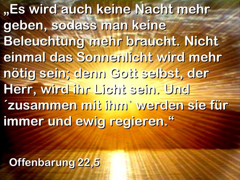 Es wird auch keine Nacht mehr geben, sodass man keine Beleuchtung mehr braucht. Nicht einmal das Sonnenlicht wird mehr nötig sein; denn Gott selbst, d
