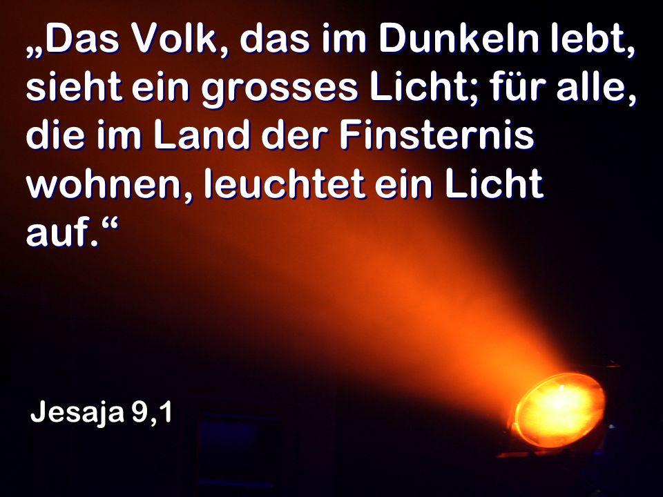 Das Volk, das im Dunkeln lebt, sieht ein grosses Licht; für alle, die im Land der Finsternis wohnen, leuchtet ein Licht auf. Jesaja 9,1