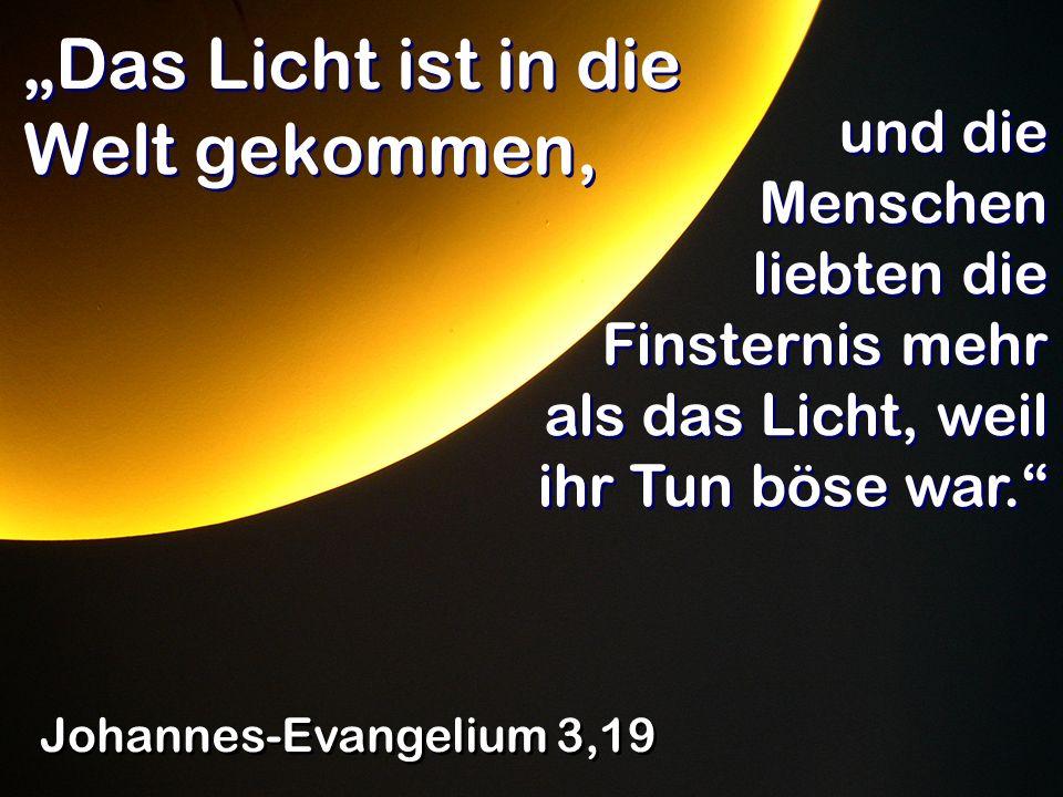 Das Licht ist in die Welt gekommen, Johannes-Evangelium 3,19 und die Menschen liebten die Finsternis mehr als das Licht, weil ihr Tun böse war.
