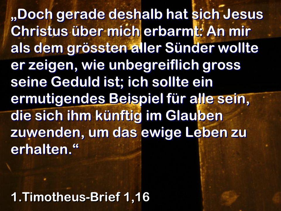 Doch gerade deshalb hat sich Jesus Christus über mich erbarmt: An mir als dem grössten aller Sünder wollte er zeigen, wie unbegreiflich gross seine Ge