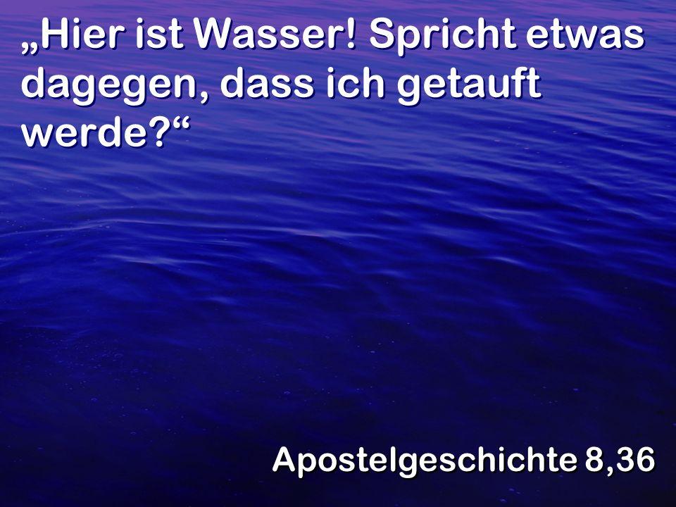 Hier ist Wasser! Spricht etwas dagegen, dass ich getauft werde? Apostelgeschichte 8,36