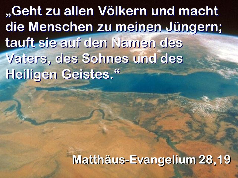 Geht zu allen Völkern und macht die Menschen zu meinen Jüngern; tauft sie auf den Namen des Vaters, des Sohnes und des Heiligen Geistes. Matthäus-Evan