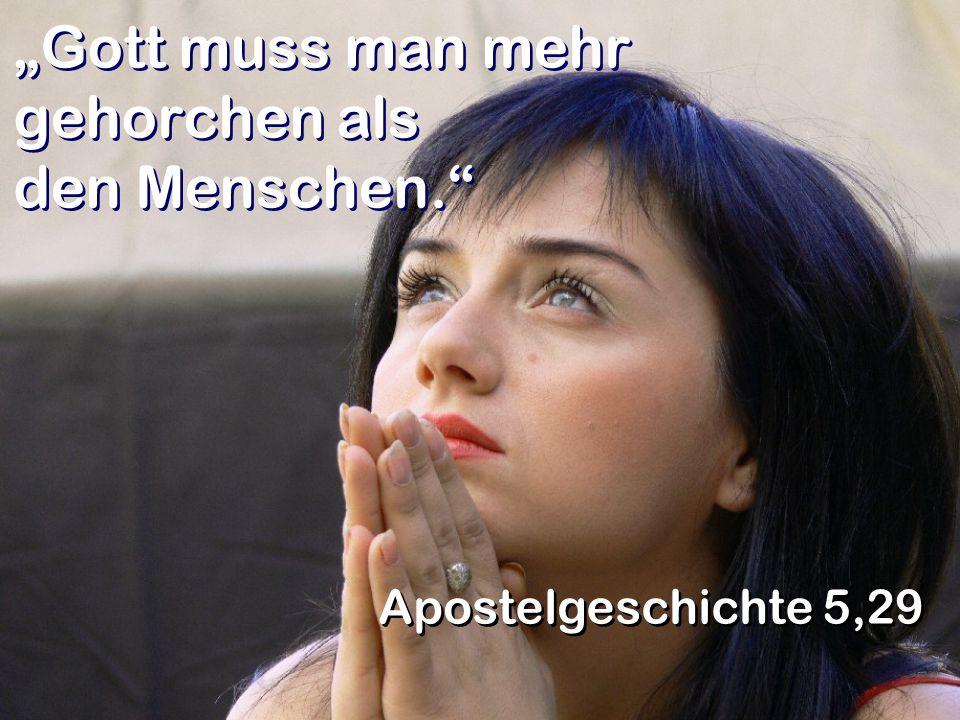 Gott muss man mehr gehorchen als den Menschen. Apostelgeschichte 5,29