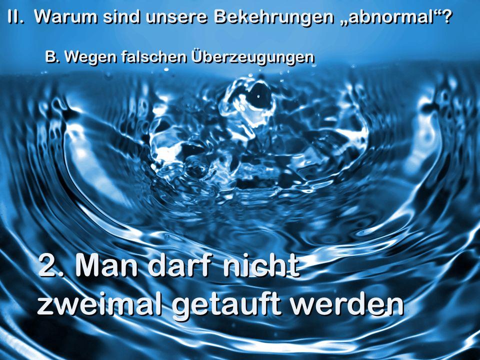 II. Warum sind unsere Bekehrungen abnormal? B. Wegen falschen Überzeugungen 2. Man darf nicht zweimal getauft werden