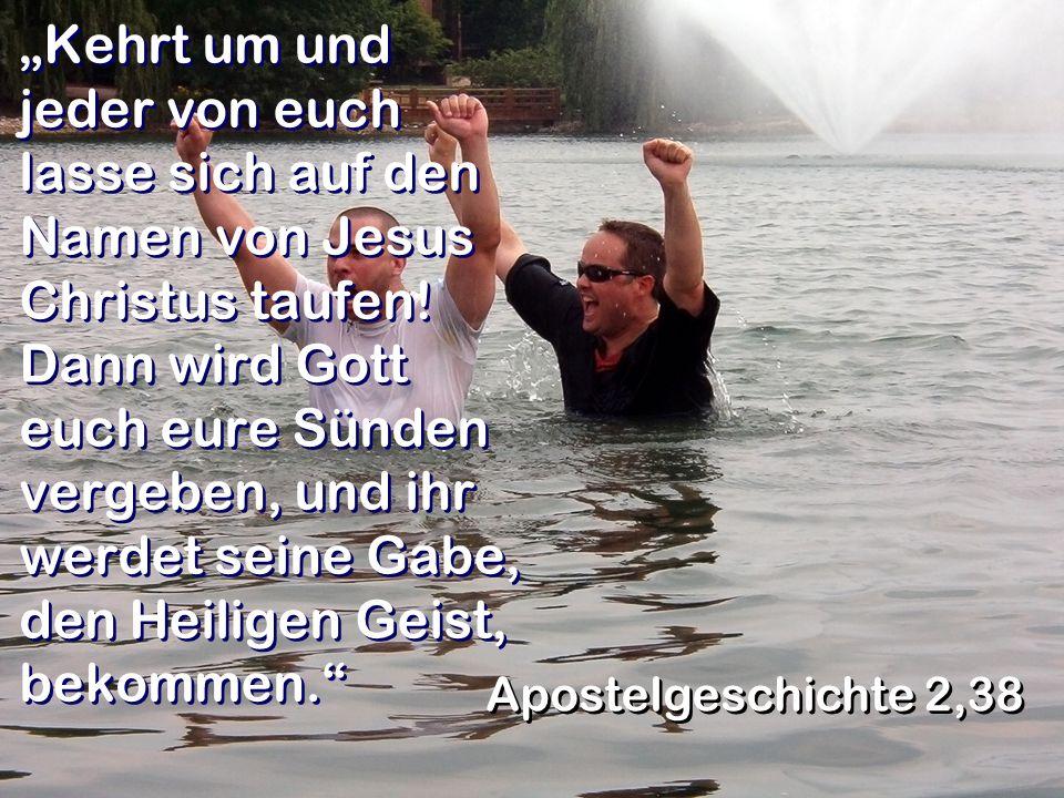 Kehrt um und jeder von euch lasse sich auf den Namen von Jesus Christus taufen! Dann wird Gott euch eure Sünden vergeben, und ihr werdet seine Gabe, d