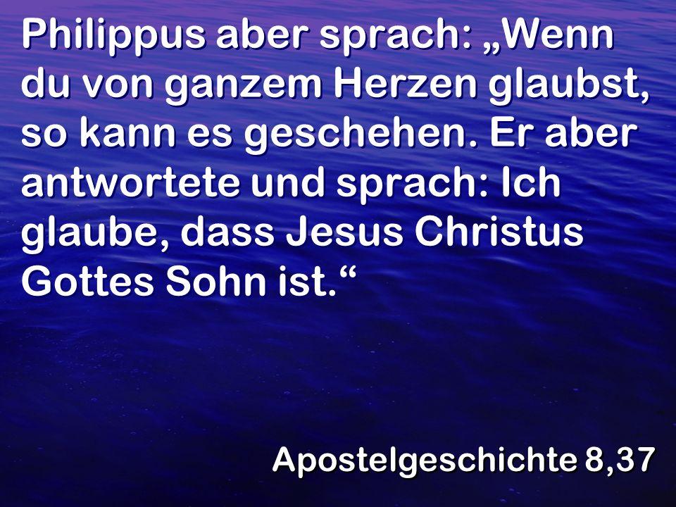 Philippus aber sprach: Wenn du von ganzem Herzen glaubst, so kann es geschehen. Er aber antwortete und sprach: Ich glaube, dass Jesus Christus Gottes
