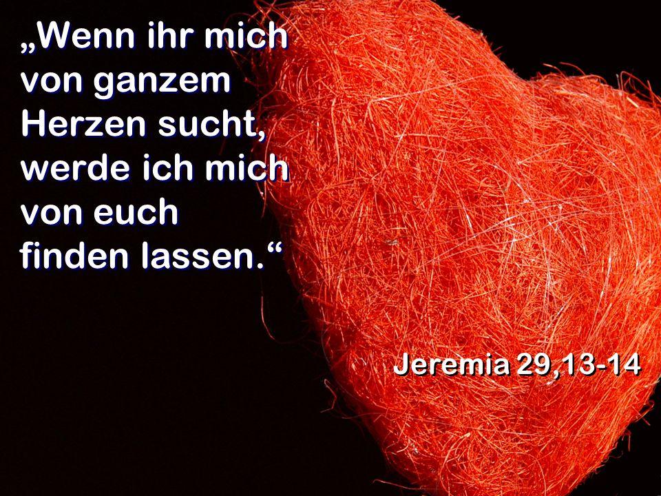 Wenn ihr mich von ganzem Herzen sucht, werde ich mich von euch finden lassen. Jeremia 29,13-14