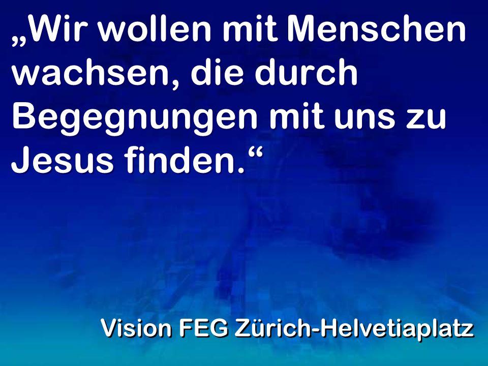 Wir wollen mit Menschen wachsen, die durch Begegnungen mit uns zu Jesus finden. Vision FEG Zürich-Helvetiaplatz