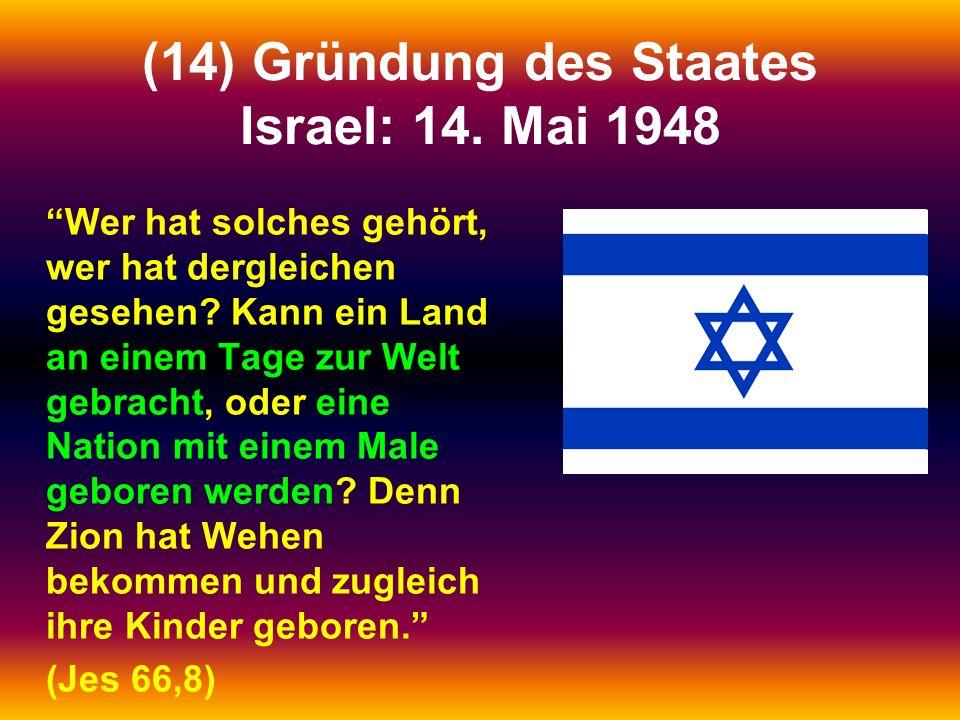 (14) Gründung des Staates Israel: 14. Mai 1948 Wer hat solches gehört, wer hat dergleichen gesehen? Kann ein Land an einem Tage zur Welt gebracht, ode