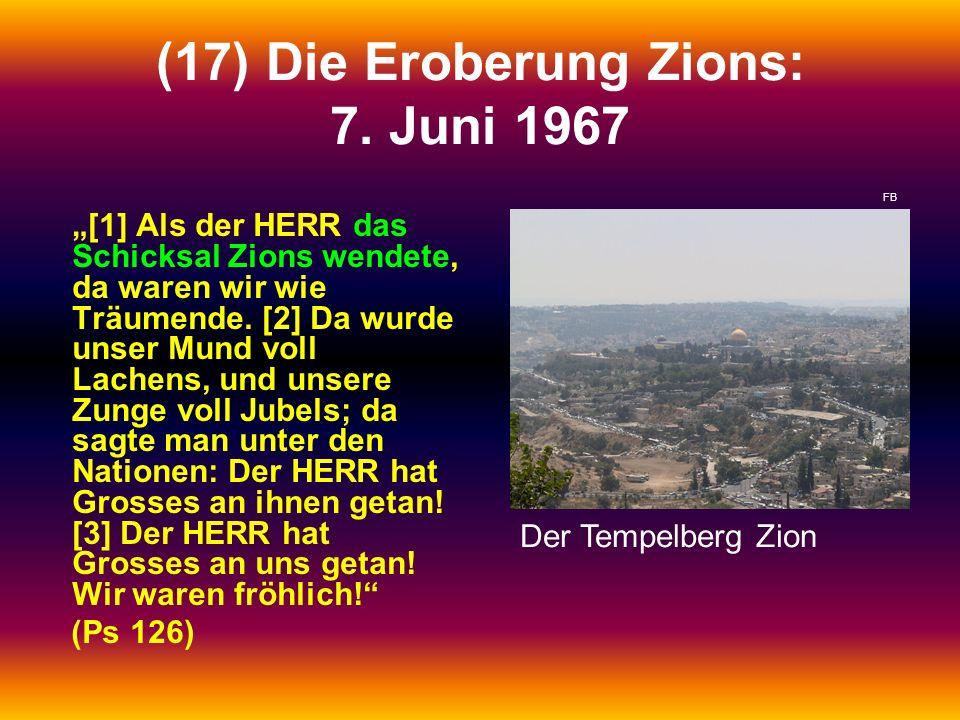 (17) Die Eroberung Zions: 7. Juni 1967 [1] Als der HERR das Schicksal Zions wendete, da waren wir wie Träumende. [2] Da wurde unser Mund voll Lachens,