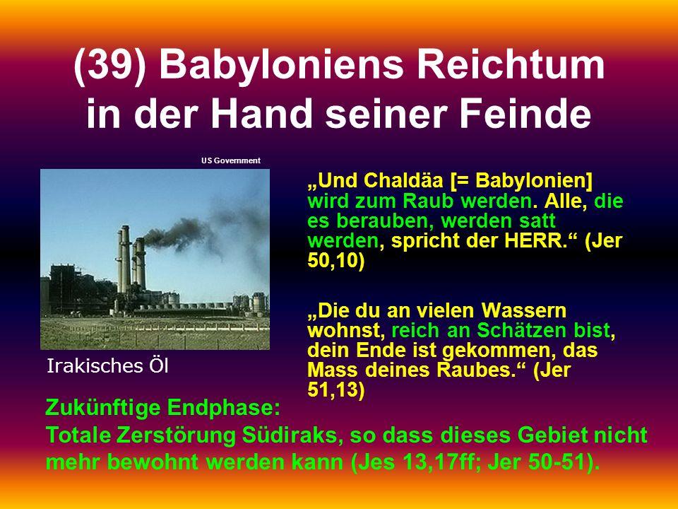 (39) Babyloniens Reichtum in der Hand seiner Feinde Und Chaldäa [= Babylonien] wird zum Raub werden. Alle, die es berauben, werden satt werden, sprich
