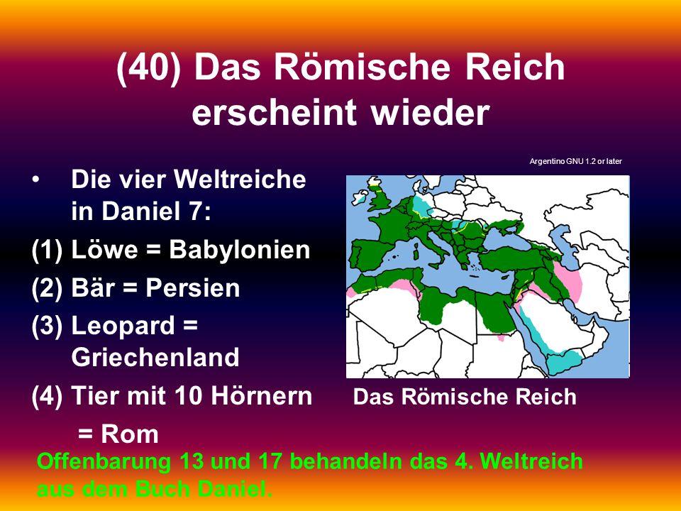 (40) Das Römische Reich erscheint wieder Die vier Weltreiche in Daniel 7: (1)Löwe = Babylonien (2)Bär = Persien (3)Leopard = Griechenland (4)Tier mit