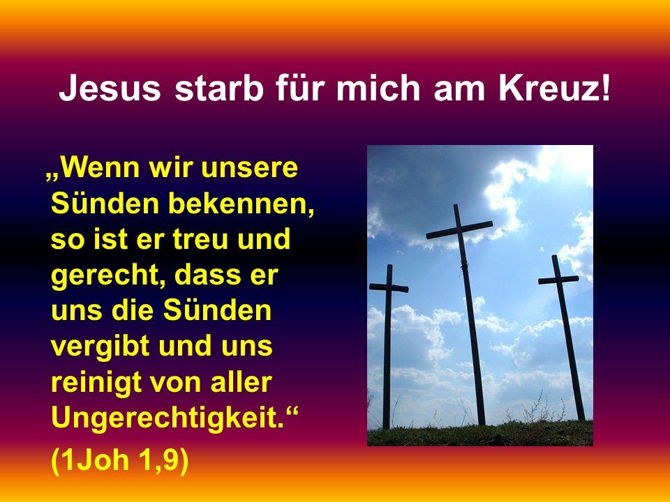 Jesus starb für mich am Kreuz! Wenn wir unsere Sünden bekennen, so ist er treu und gerecht, dass er uns die Sünden vergibt und uns reinigt von aller U
