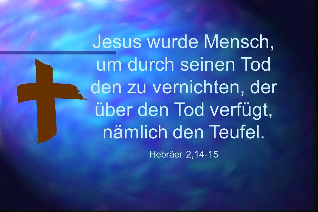 Jesus wurde Mensch, um durch seinen Tod den zu vernichten, der über den Tod verfügt, nämlich den Teufel. Hebräer 2,14-15