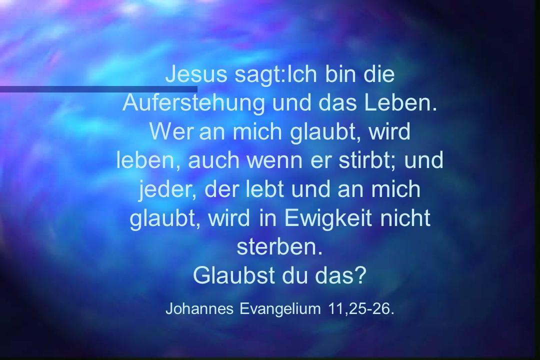 Jesus sagt:Ich bin die Auferstehung und das Leben. Wer an mich glaubt, wird leben, auch wenn er stirbt; und jeder, der lebt und an mich glaubt, wird i