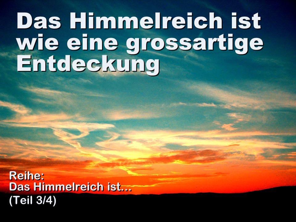 Das Himmelreich ist wie eine grossartige Entdeckung Reihe: Das Himmelreich ist… (Teil 3/4) Reihe: Das Himmelreich ist… (Teil 3/4)