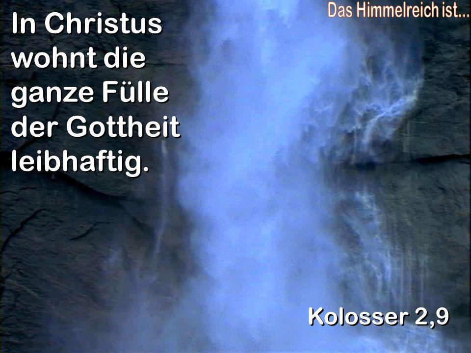 In Christus wohnt die ganze Fülle der Gottheit leibhaftig. Kolosser 2,9