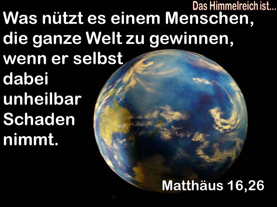 Was nützt es einem Menschen, die ganze Welt zu gewinnen, wenn er selbst dabei unheilbar Schaden nimmt. Matthäus 16,26