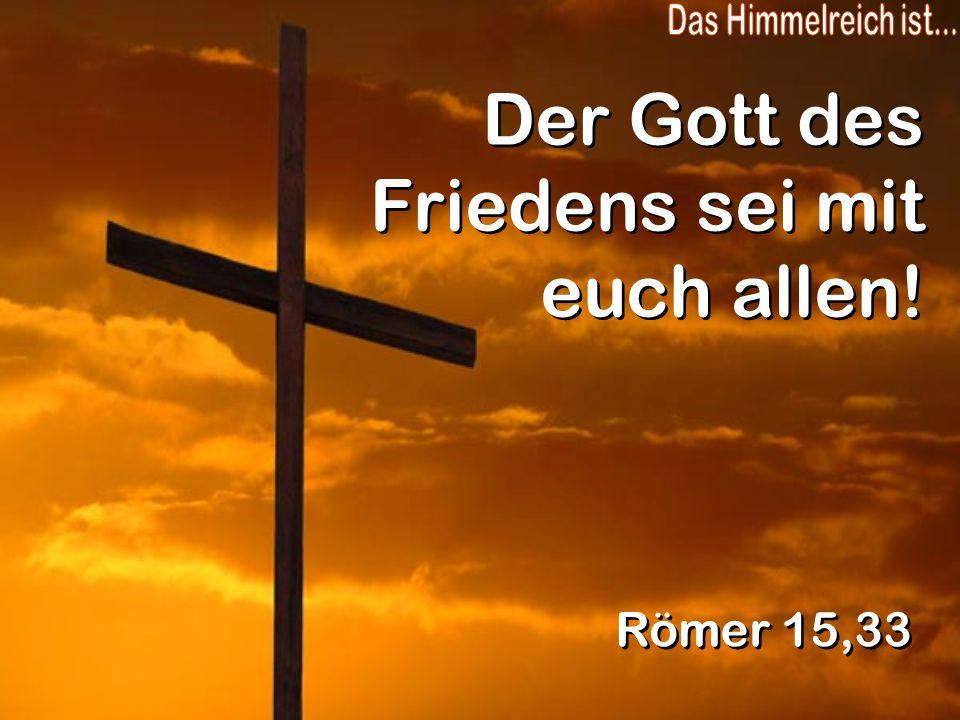 Der Gott des Friedens sei mit euch allen! Römer 15,33
