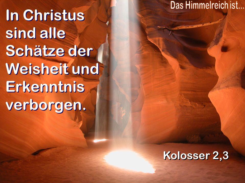 In Christus sind alle Schätze der Weisheit und Erkenntnis verborgen. Kolosser 2,3