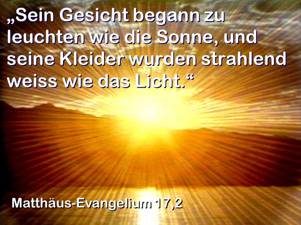 Sein Gesicht begann zu leuchten wie die Sonne, und seine Kleider wurden strahlend weiss wie das Licht. Matthäus-Evangelium 17,2