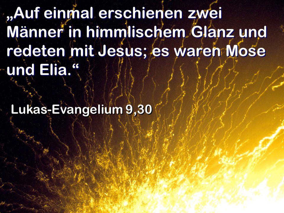 Auf einmal erschienen zwei Männer in himmlischem Glanz und redeten mit Jesus; es waren Mose und Elia. Lukas-Evangelium 9,30