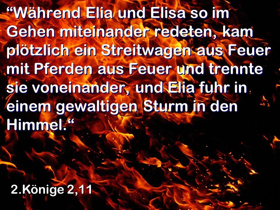 Während Elia und Elisa so im Gehen miteinander redeten, kam plötzlich ein Streitwagen aus Feuer mit Pferden aus Feuer und trennte sie voneinander, und