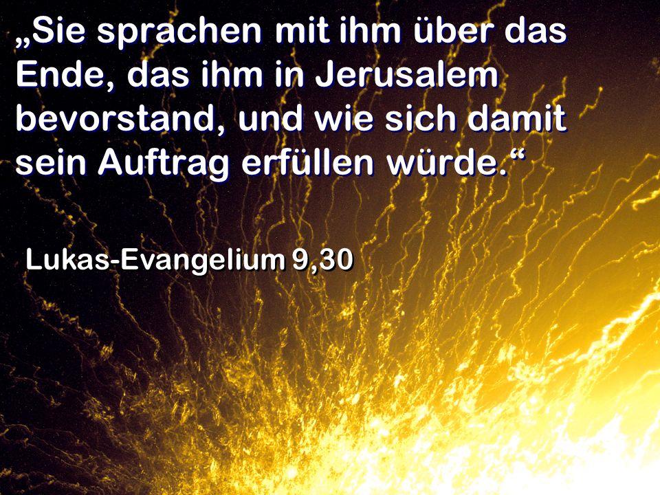 Sie sprachen mit ihm über das Ende, das ihm in Jerusalem bevorstand, und wie sich damit sein Auftrag erfüllen würde. Lukas-Evangelium 9,30